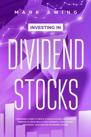 Investing in Dividend Stocks: A Beginner's Guide to Create a Passive Income and Financial Freedom to Grow Wealth with Powerful Stock Market Strategies. Investing for Retirement Income by Mark Swing