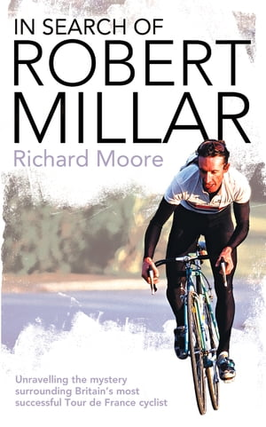 In Search of Robert Millar: Unravelling the Mystery Surrounding Britain?s Most Successful Tour de France Cyclist