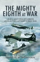 The Mighty Eighth at War: USAAF 8th Air Force Bombers Versus the Luftwaffe 1943-1945 by Martin   Bowman