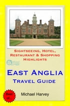 East Anglia (including Norfolk & Suffolk) Travel Guide: Sightseeing, Hotel, Restaurant & Shopping Highlights by Michael Harvey