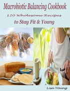 Macrobiotic Balancing Cookbook : 120 Wholesome Recipes to Stay Fit & Young