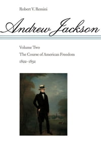 Andrew Jackson: The Course of American Freedom, 1822-1832