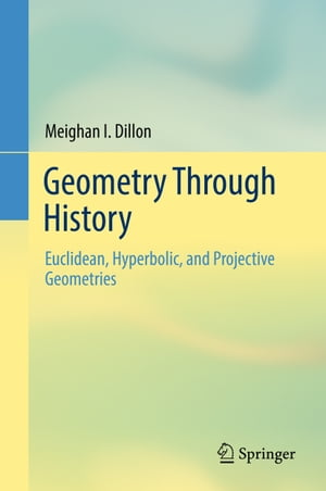 Geometry Through History: Euclidean, Hyperbolic, and Projective Geometries