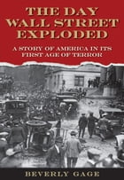 The Day Wall Street Exploded : A Story Of America In Its First Age Of Terror by Beverly Gage