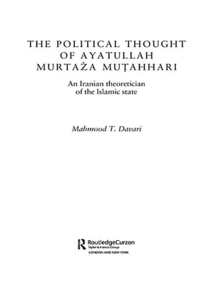 The Political Thought of Ayatollah Murtaza Mutahhari An Iranian Theoretician of the Islamic State