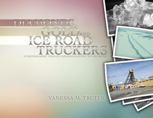 Diamonds, Gold and Ice Road Truckers: A Photographic Tour of Canada's Gateway to the Arctic