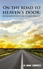 ON THE ROAD TO HEAVEN'S DOOR: An Encounter with the Ultimate Reality by Roman Stroppetti