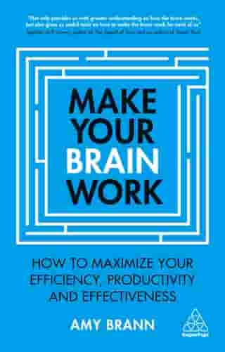 Make Your Brain Work: How to Maximize Your Efficiency, Productivity and Effectiveness
