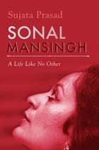 Sonal Mansingh: A Life Like No Other by Sujata Prasad