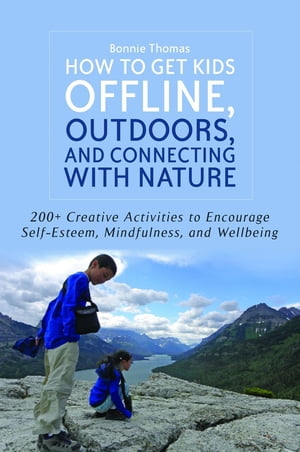 How to Get Kids Offline,  Outdoors,  and Connecting with Nature 200+ Creative activities to encourage self-esteem,  mindfulness,  and wellbeing