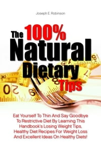 The 100% Natural Dietary Tips: Eat Yourself To Thin And Say Goodbye To Restrictive Diet By Learning…