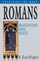 Romans: Righteousness from Heaven by R. Kent Hughes