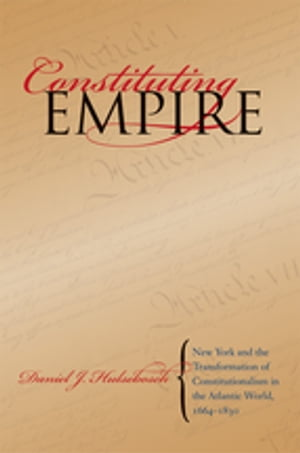 Constituting Empire New York and the Transformation of Constitutionalism in the Atlantic World,  1664-1830