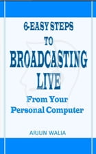 6 Easy Steps To Broadcasting Live: From your personal computer by Arjun Walia