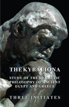 The Kybalion - A Study of the Hermetic Philosophy of Ancient Egypt and Greece by Three Initiates