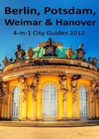 Berlin, Potsdam, Weimar and Hanover Travel Guide: 4-in-1 City Guides 2012 by Ana Dinescu
