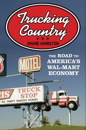 Trucking Country The Road to America's Wal-Mart Economy