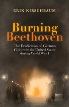 Burning Beethoven: The Eradication of German Culture in the United States during World War I by Erik Kirschbaum