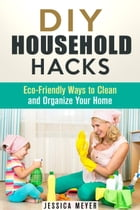 DIY Household Hacks: Eco-Friendly Ways to Clean and Organize Your Home: Frugal Hacks by Jessica Meyer