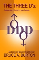 The Three D's: Democracy, Divinity and Drama by Bruce A. Burton