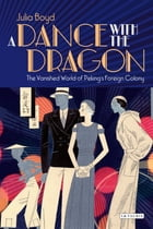 Dance with the Dragon, A: The Vanished World of Peking's Foreign Colony by Julia Boyd