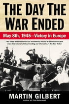 The Day the War Ended: May 8, 1945 - Victory in Europe by Martin Gilbert
