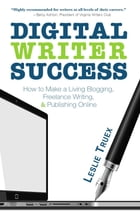 Digital Writer Success: How to Make a Living Blogging, Freelance Writing, & Publishing Online by Leslie Truex