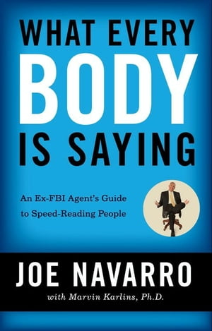 What Every BODY is Saying An Ex-FBI Agent?s Guide to Speed-Reading People