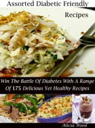 Assorted Diabetic Friendly Recipes: Win The Battle Of Diabetes With A Range Of 175 Delicious Yet Healthy Meals by Alicia Wood