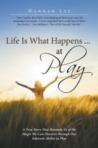 Life Is What Happens ... at Play: A True Story That Reminds Us of the Magic We Can Discover through…