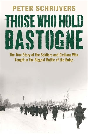 Those Who Hold Bastogne: The True Story of the Soldiers and Civilians Who Fought in the Biggest Battle of the Bulge by Peter Schrijvers