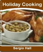 Holiday Cooking: A Concise and Easy To Read Guide On Holiday Baking, Holiday Appetizers, Cajun Cooking, Chinese Cooki by Sergio Hall