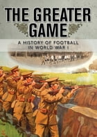 The Greater Game: A history of football in World War I by National Football Museum