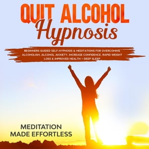 Quit Alcohol Hypnosis Beginners Guided Self-Hypnosis & Meditations For Overcoming Alcoholism, Alcohol Anxiety, Increase Confidence, Rapid Weight Loss & Improved Health + Deep Sleep by Meditation Made Effortless