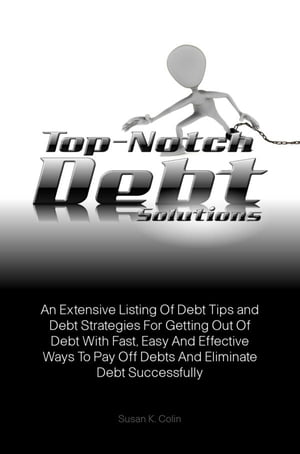 Top-Notch Debt Solutions: An Extensive Listing Of Debt Tips and Debt Strategies For Getting Out Of Debt With Fast, Easy And Ef by Susan K. Colin