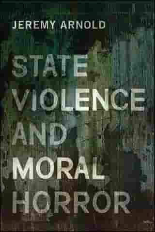 State Violence and Moral Horror by Jeremy Arnold