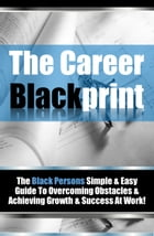 The Career Blackprint: The Black Persons Simple & Easy Guide To Overcoming Obstacles & Achieving Growth & Success At Work! by Career In Black