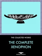 The Complete Xenophon: Anabasis, Hellenica, Cyropaedia, Agesilaus, Memorabilia, Oeconomicus, Apology, On Horsemanship, Symp by Xenophon
