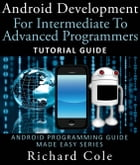 Android Development For Intermediate To Advanced Programmers: Tutorial Guide : Android Programming Guide Made Easy Series by Richard Cole