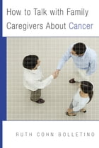 How to Talk with Family Caregivers About Cancer by Ruth Bolletino, PhD