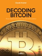 Decoding Bitcoin: All you need to know about the new world currency by Claude Kramer