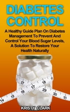 Diabetes Control: A Healthy Guide Plan On Diabetes Management To Prevent And Control Your Blood Sugar Levels, A Solution To Restore Your Health Natura