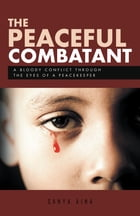 The Peaceful Combatant: A Bloody Conflict Through the Eyes of a Peacekeeper