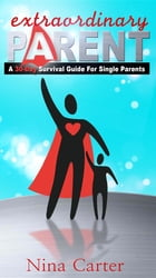 Extraordinary Parent: A 30-Day Survival Guide for Single Parents