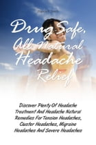 Drug-Safe, All-Natural Headache Relief: Discover Plenty Of Headache Treatment And Headache Natural Remedies For Tension Headaches, Cluster H by Wanda F. Smith