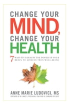 Change Your Mind, Change Your Health: 7 Ways to Harness the Power of Your Brain to Achieve True…