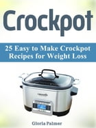 Crockpot: 25 Easy to Make Crockpot Recipes for Weight Loss by Gloria Palmer