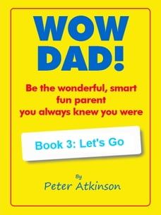 WOW DAD! Book 3: Let's Go: Be the wonderful, smart, fun parent you always knew you were
