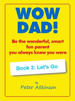 WOW DAD! Book 3: Let's Go: Be the wonderful, smart, fun parent you always knew you were by Peter Atkinson