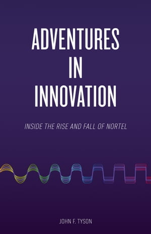 Adventures in Innovation: Inside the Rise and Fall of Nortel by John F. Tyson